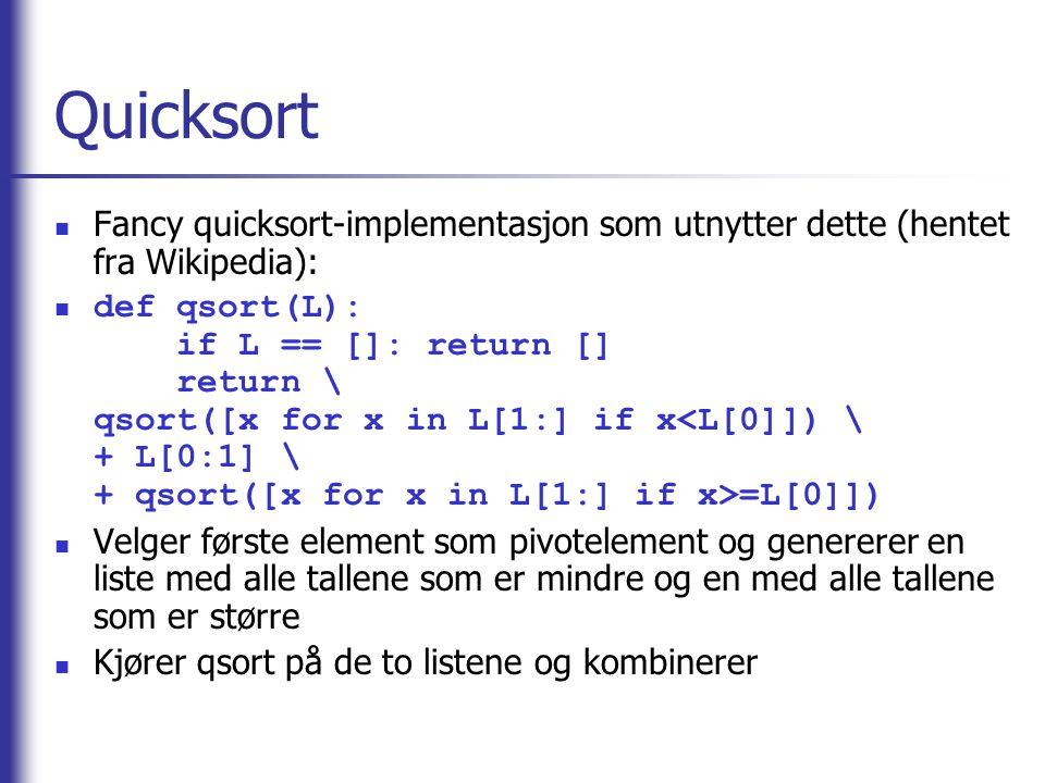 Quicksort Fancy quicksort-implementasjon som utnytter dette (hentet fra Wikipedia): def qsort(L): if L == []: return [] return \ qsort([x for x in L[1:] if x =L[0]]) Velger første element som pivotelement og genererer en liste med alle tallene som er mindre og en med alle tallene som er større Kjører qsort på de to listene og kombinerer