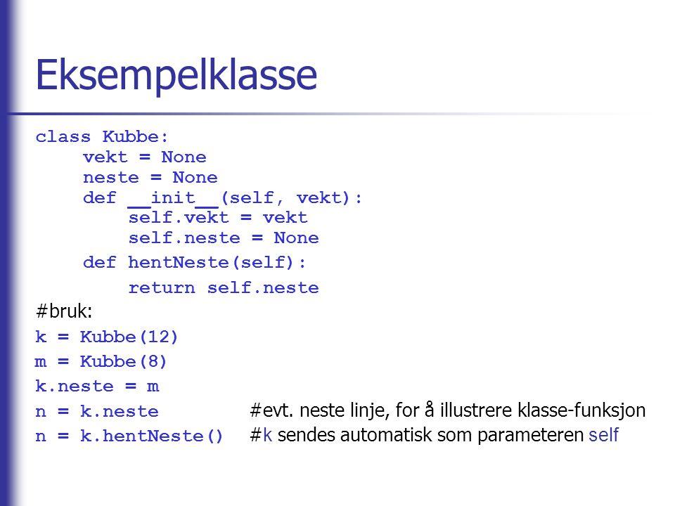 Eksempelklasse class Kubbe: vekt = None neste = None def __init__(self, vekt): self.vekt = vekt self.neste = None def hentNeste(self): return self.neste #bruk: k = Kubbe(12) m = Kubbe(8) k.neste = m n = k.neste #evt.