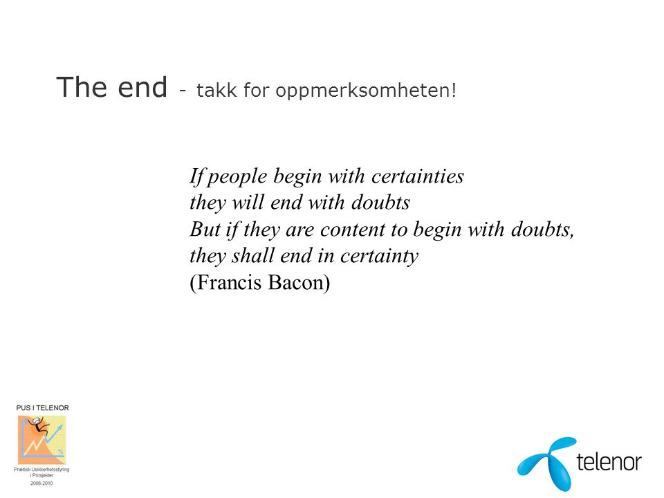 The end - takk for oppmerksomheten! If people begin with certainties they will end with doubts But if they are content to begin with doubts, they shal