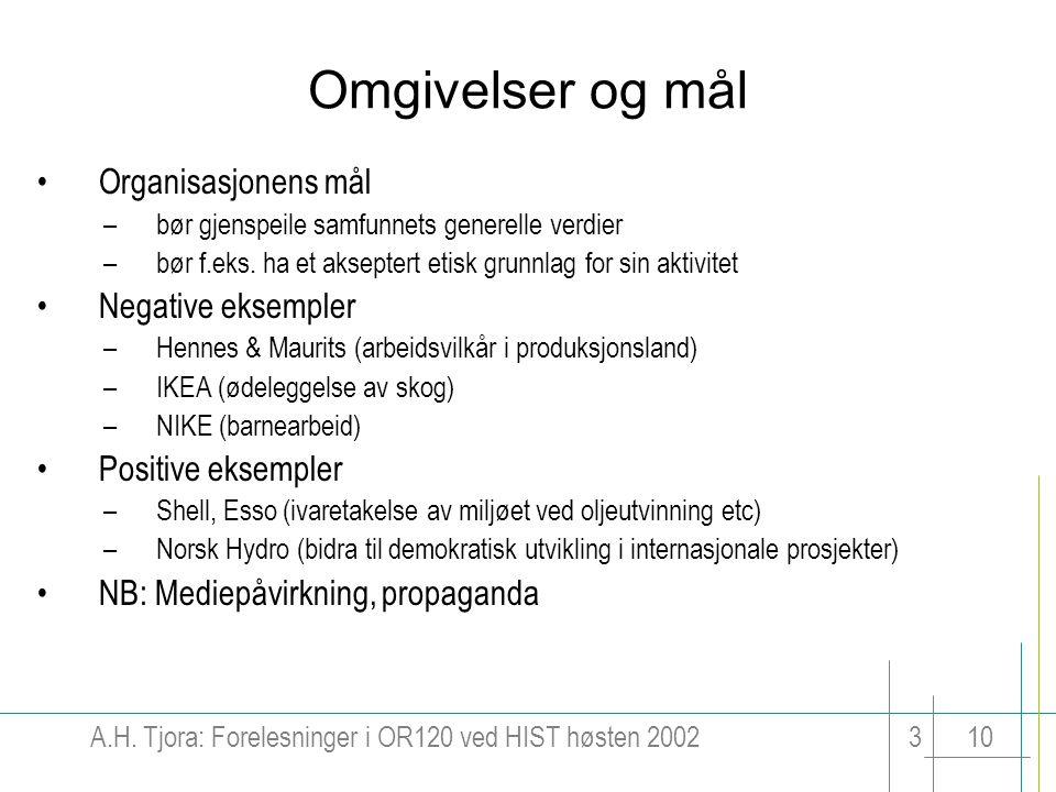 A.H. Tjora: Forelesninger i OR120 ved HIST høsten 2002310 Omgivelser og mål Organisasjonens mål –bør gjenspeile samfunnets generelle verdier –bør f.ek