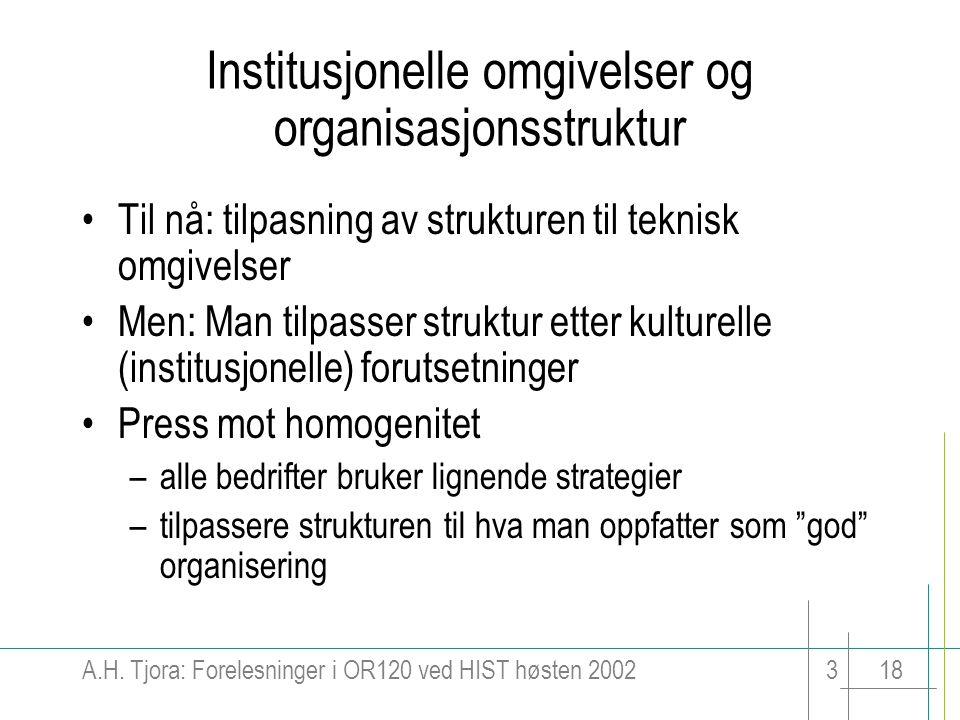 A.H. Tjora: Forelesninger i OR120 ved HIST høsten 2002318 Institusjonelle omgivelser og organisasjonsstruktur Til nå: tilpasning av strukturen til tek