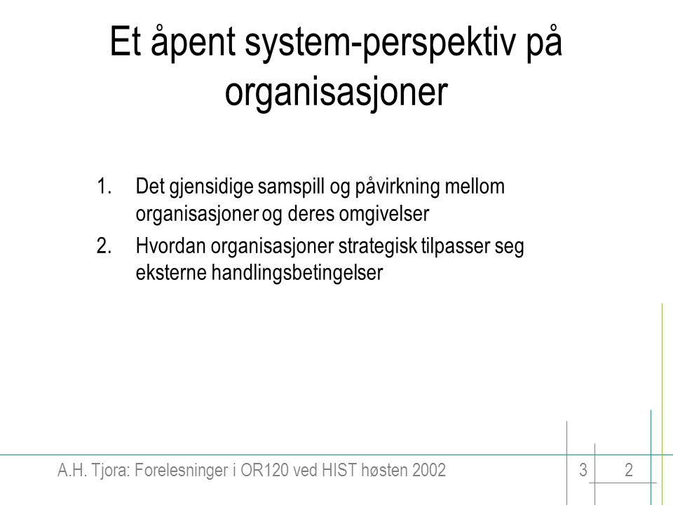 A.H. Tjora: Forelesninger i OR120 ved HIST høsten 200232 Et åpent system-perspektiv på organisasjoner 1.Det gjensidige samspill og påvirkning mellom o