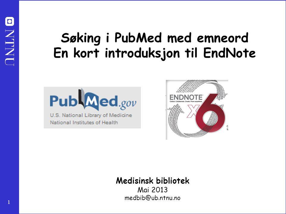 1 Søking i PubMed med emneord En kort introduksjon til EndNote Medisinsk bibliotek Mai 2013 medbib@ub.ntnu.no
