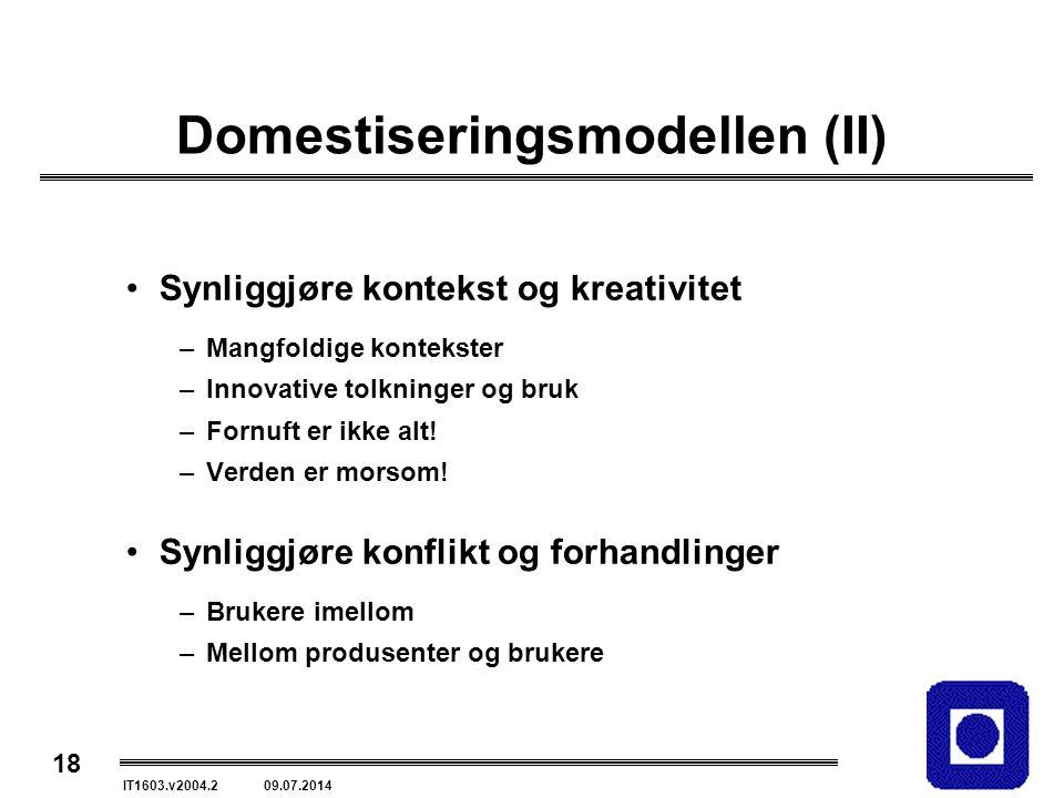 18 IT1603.v2004.2 09.07.2014 Domestiseringsmodellen (II) Synliggjøre kontekst og kreativitet –Mangfoldige kontekster –Innovative tolkninger og bruk –Fornuft er ikke alt.