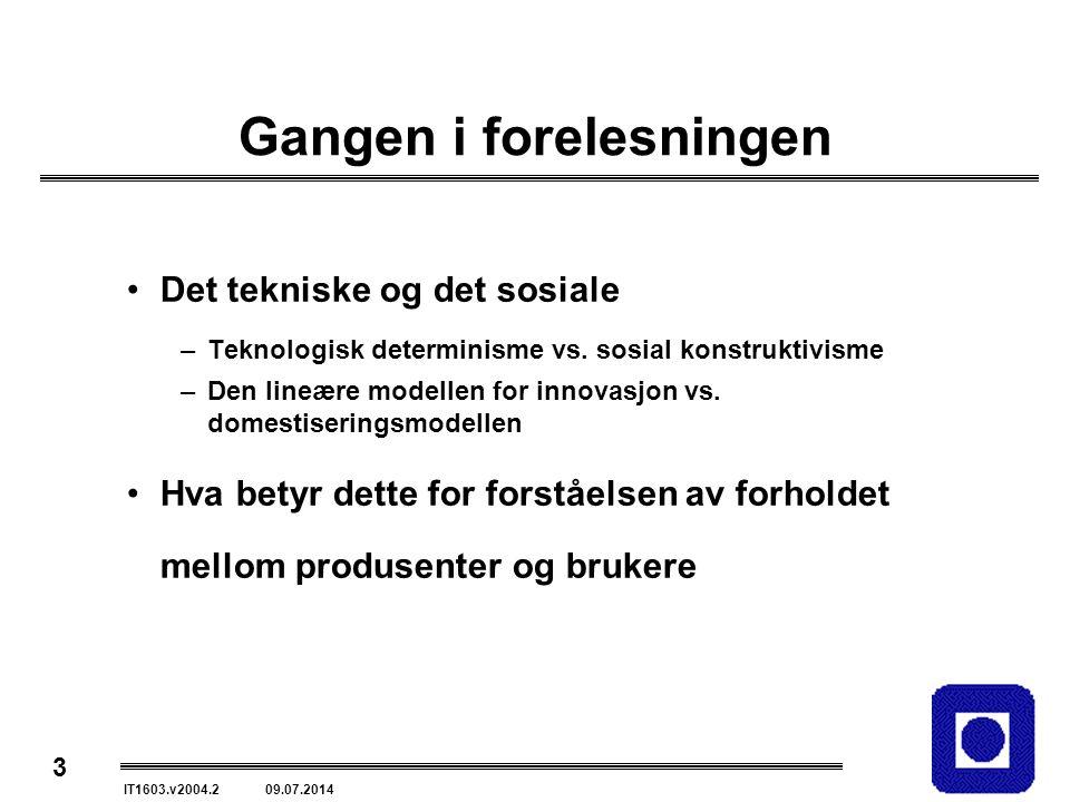 3 IT1603.v2004.2 09.07.2014 Gangen i forelesningen Det tekniske og det sosiale –Teknologisk determinisme vs.