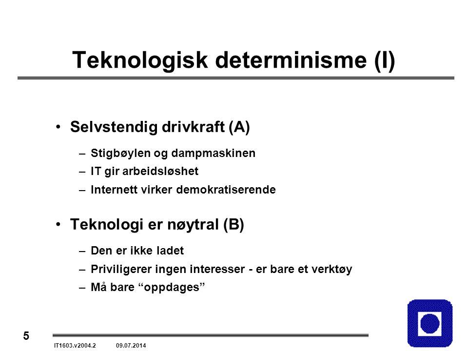 5 IT1603.v2004.2 09.07.2014 Teknologisk determinisme (I) Selvstendig drivkraft (A) –Stigbøylen og dampmaskinen –IT gir arbeidsløshet –Internett virker demokratiserende Teknologi er nøytral (B) –Den er ikke ladet –Priviligerer ingen interesser - er bare et verktøy –Må bare oppdages