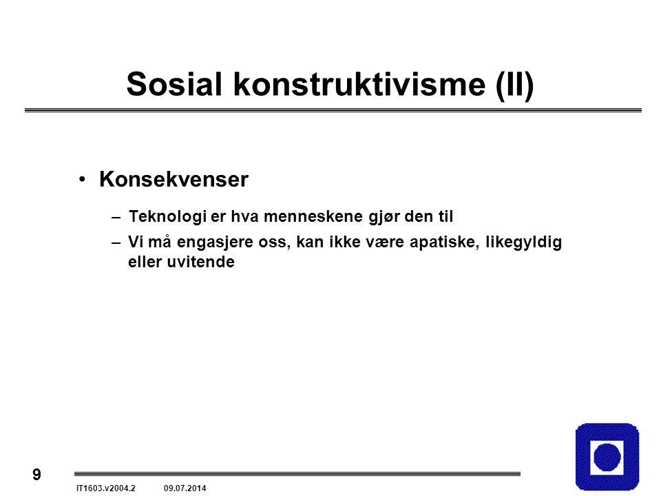 9 IT1603.v2004.2 09.07.2014 Sosial konstruktivisme (II) Konsekvenser –Teknologi er hva menneskene gjør den til –Vi må engasjere oss, kan ikke være apatiske, likegyldig eller uvitende