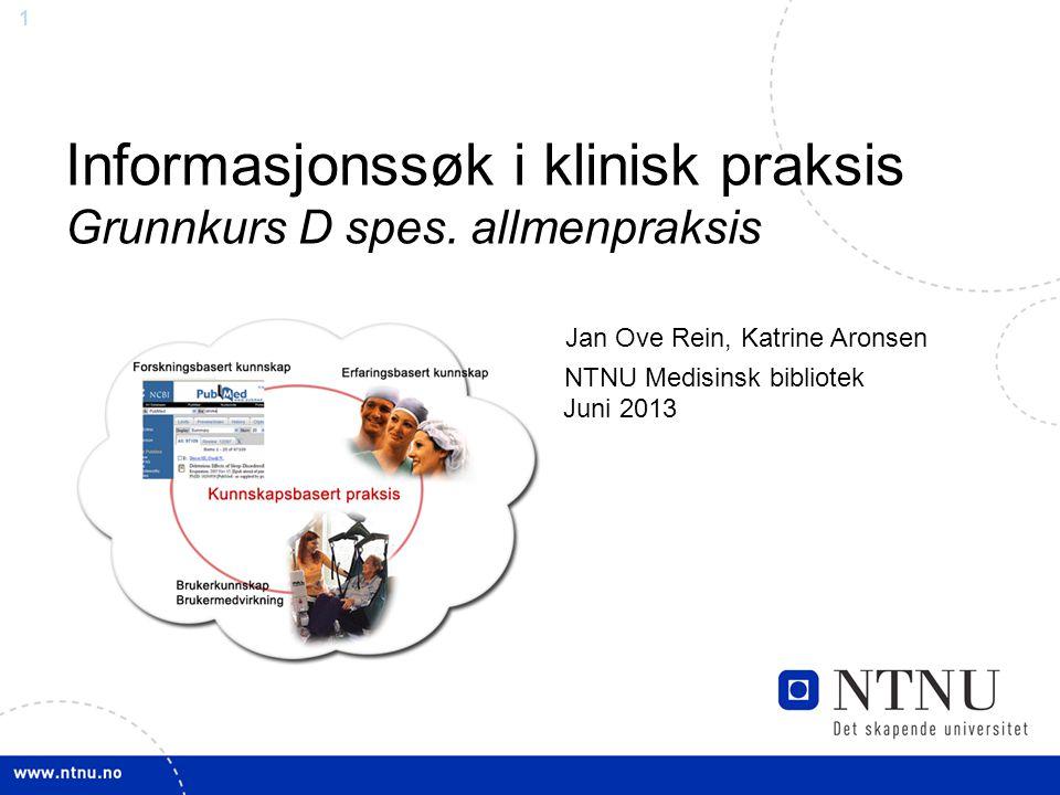 1 Informasjonssøk i klinisk praksis Grunnkurs D spes. allmenpraksis Jan Ove Rein, Katrine Aronsen NTNU Medisinsk bibliotek Juni 2013