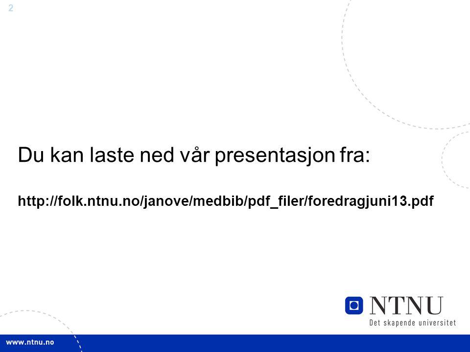 2 Du kan laste ned vår presentasjon fra: http://folk.ntnu.no/janove/medbib/pdf_filer/foredragjuni13.pdf