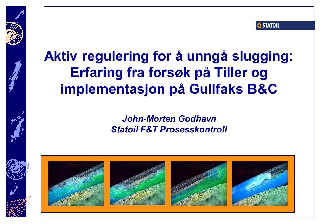 Aktiv regulering for å unngå slugging: Erfaring fra forsøk på Tiller og implementasjon på Gullfaks B&C John-Morten Godhavn Statoil F&T Prosesskontroll