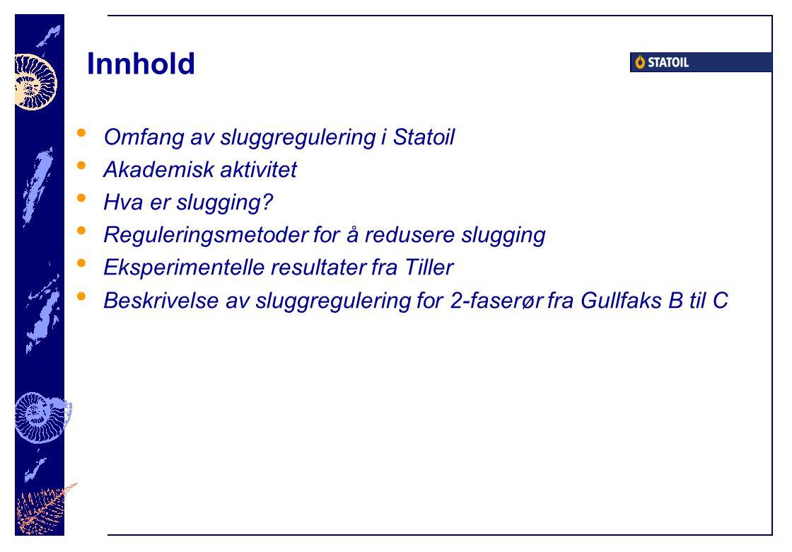 Innhold Omfang av sluggregulering i Statoil Akademisk aktivitet Hva er slugging? Reguleringsmetoder for å redusere slugging Eksperimentelle resultater