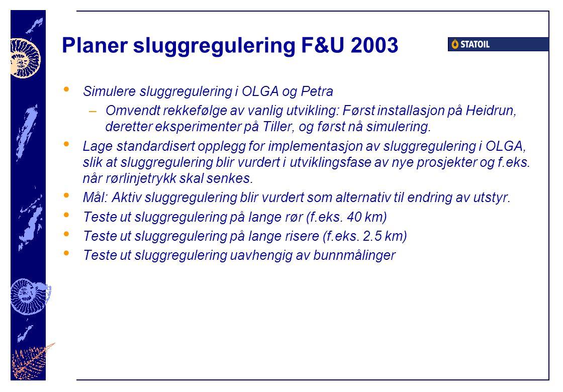 Planer sluggregulering F&U 2003 Simulere sluggregulering i OLGA og Petra –Omvendt rekkefølge av vanlig utvikling: Først installasjon på Heidrun, deretter eksperimenter på Tiller, og først nå simulering.