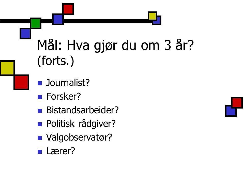 Mål: Hva gjør du om 3 år? (forts.) Journalist? Forsker? Bistandsarbeider? Politisk rådgiver? Valgobservatør? Lærer?