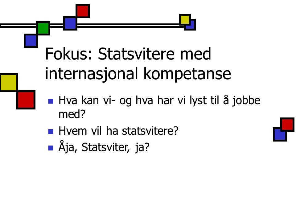 Fokus: Statsvitere med internasjonal kompetanse Hva kan vi- og hva har vi lyst til å jobbe med? Hvem vil ha statsvitere? Åja, Statsviter, ja?