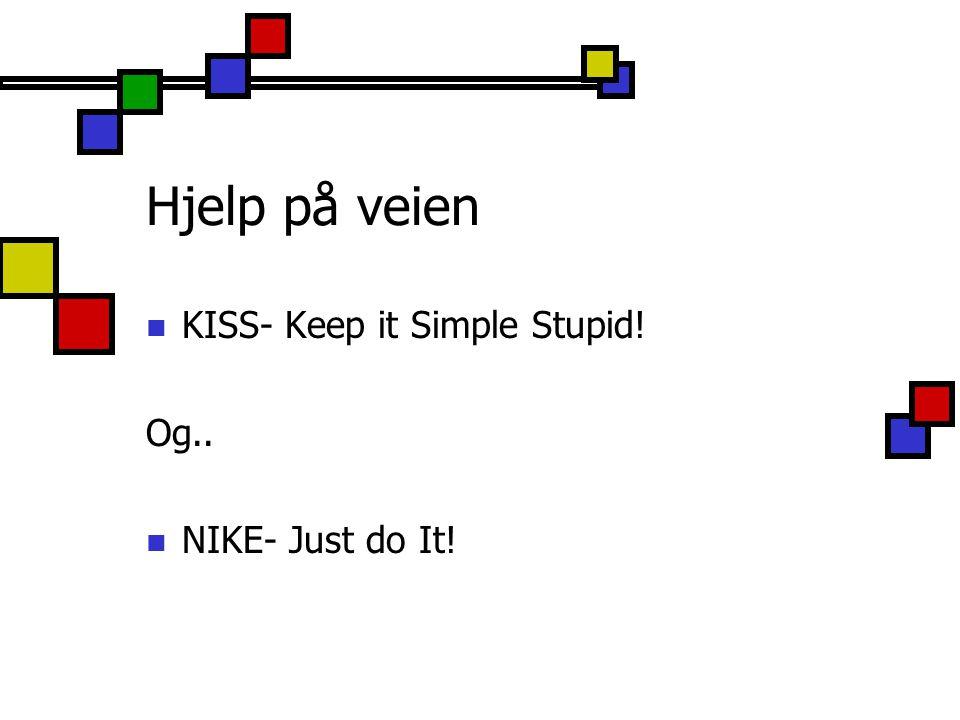 Hjelp på veien KISS- Keep it Simple Stupid! Og.. NIKE- Just do It!