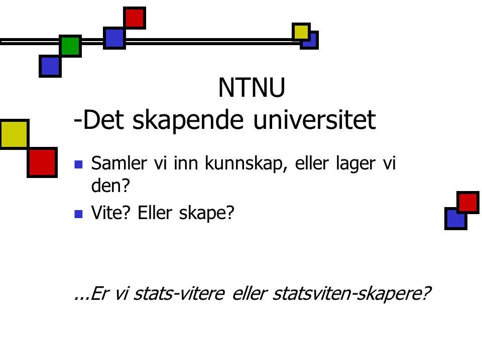 NTNU -Det skapende universitet Samler vi inn kunnskap, eller lager vi den? Vite? Eller skape?...Er vi stats-vitere eller statsviten-skapere?