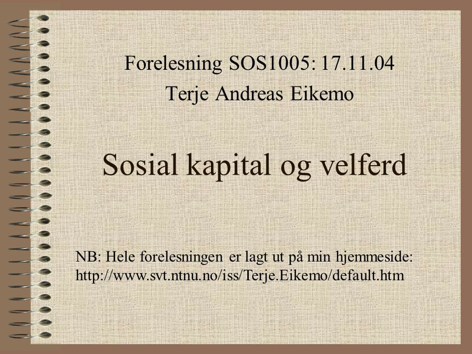 Sosial kapital og velferd Forelesning SOS1005: 17.11.04 Terje Andreas Eikemo NB: Hele forelesningen er lagt ut på min hjemmeside: http://www.svt.ntnu.no/iss/Terje.Eikemo/default.htm