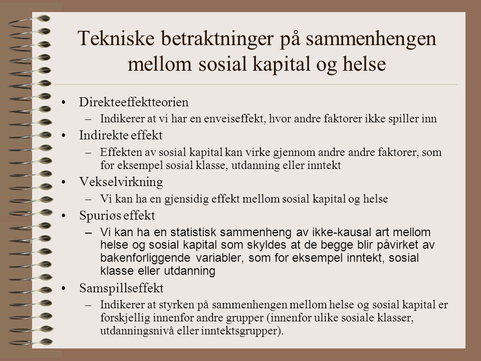 Tekniske betraktninger på sammenhengen mellom sosial kapital og helse Direkteeffektteorien –Indikerer at vi har en enveiseffekt, hvor andre faktorer ikke spiller inn Indirekte effekt –Effekten av sosial kapital kan virke gjennom andre andre faktorer, som for eksempel sosial klasse, utdanning eller inntekt Vekselvirkning –Vi kan ha en gjensidig effekt mellom sosial kapital og helse Spuriøs effekt – Vi kan ha en statistisk sammenheng av ikke-kausal art mellom helse og sosial kapital som skyldes at de begge blir påvirket av bakenforliggende variabler, som for eksempel inntekt, sosial klasse eller utdanning Samspillseffekt –Indikerer at styrken på sammenhengen mellom helse og sosial kapital er forskjellig innenfor andre grupper (innenfor ulike sosiale klasser, utdanningsnivå eller inntektsgrupper).