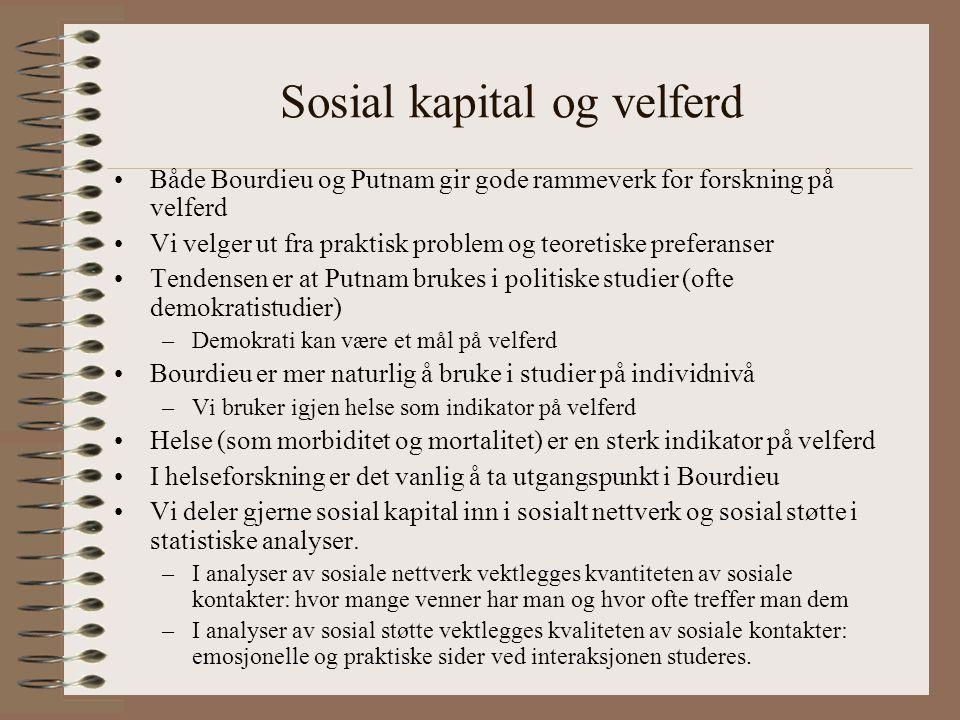 Sosial kapital og velferd Både Bourdieu og Putnam gir gode rammeverk for forskning på velferd Vi velger ut fra praktisk problem og teoretiske preferanser Tendensen er at Putnam brukes i politiske studier (ofte demokratistudier) –Demokrati kan være et mål på velferd Bourdieu er mer naturlig å bruke i studier på individnivå –Vi bruker igjen helse som indikator på velferd Helse (som morbiditet og mortalitet) er en sterk indikator på velferd I helseforskning er det vanlig å ta utgangspunkt i Bourdieu Vi deler gjerne sosial kapital inn i sosialt nettverk og sosial støtte i statistiske analyser.