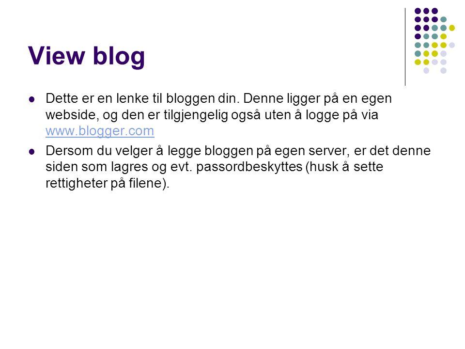 View blog Dette er en lenke til bloggen din. Denne ligger på en egen webside, og den er tilgjengelig også uten å logge på via www.blogger.com www.blog