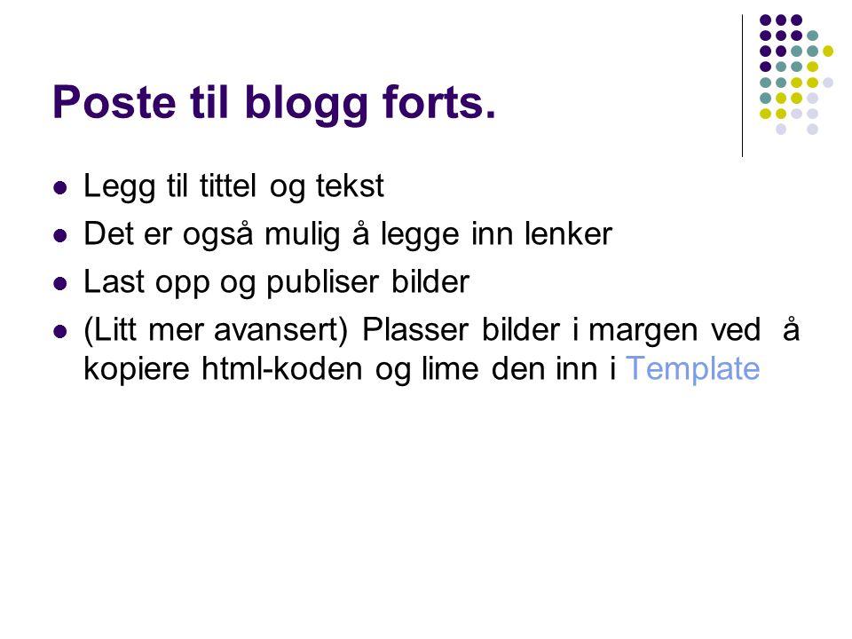 Poste til blogg forts. Legg til tittel og tekst Det er også mulig å legge inn lenker Last opp og publiser bilder (Litt mer avansert) Plasser bilder i