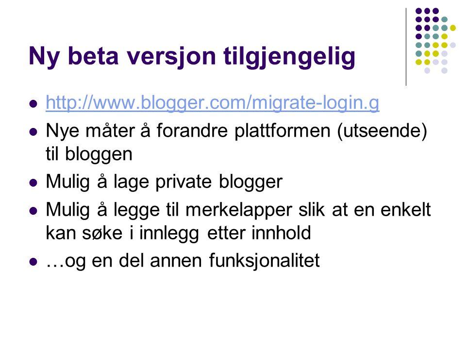 Ny beta versjon tilgjengelig http://www.blogger.com/migrate-login.g Nye måter å forandre plattformen (utseende) til bloggen Mulig å lage private blogg