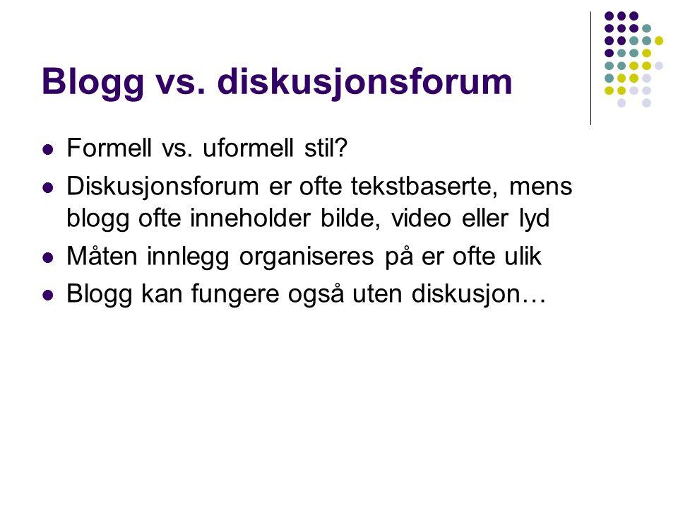 Blogg vs. diskusjonsforum Formell vs. uformell stil? Diskusjonsforum er ofte tekstbaserte, mens blogg ofte inneholder bilde, video eller lyd Måten inn
