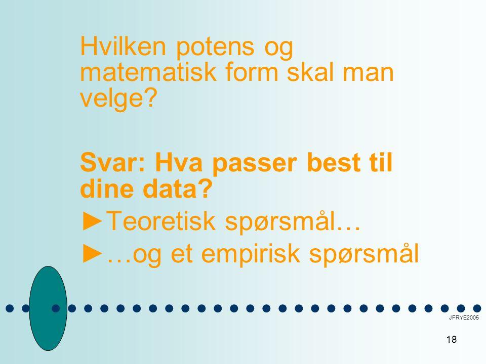 18 Hvilken potens og matematisk form skal man velge? Svar: Hva passer best til dine data? ►Teoretisk spørsmål… ►…og et empirisk spørsmål JFRYE2005