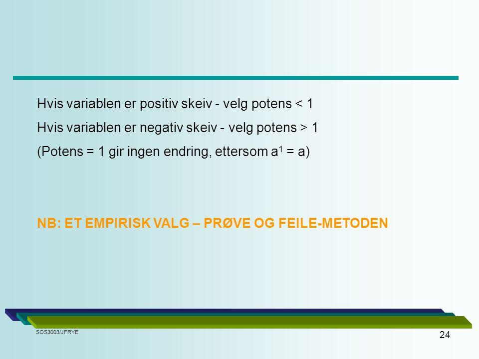 24 Hvis variablen er positiv skeiv - velg potens < 1 Hvis variablen er negativ skeiv - velg potens > 1 (Potens = 1 gir ingen endring, ettersom a 1 = a