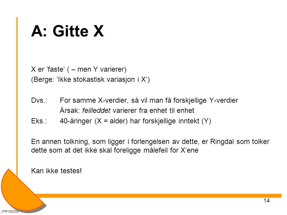 14 A: Gitte X X er 'faste' ( – men Y varierer) (Berge: 'Ikke stokastisk variasjon i X') Dvs.: For samme X-verdier, så vil man få forskjellige Y-verdie
