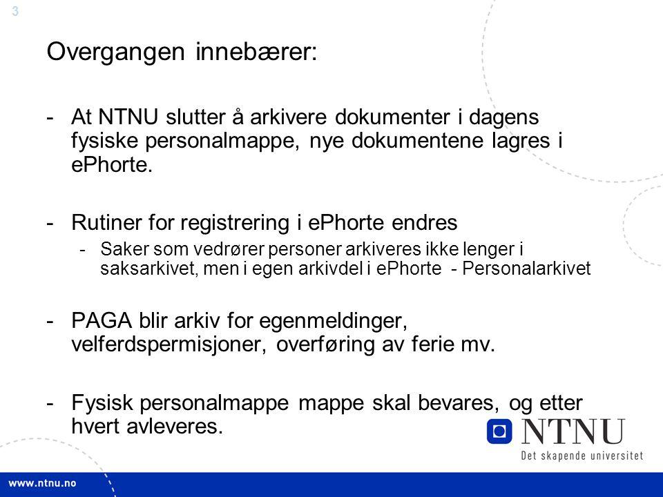 3 Overgangen innebærer: -At NTNU slutter å arkivere dokumenter i dagens fysiske personalmappe, nye dokumentene lagres i ePhorte. -Rutiner for registre