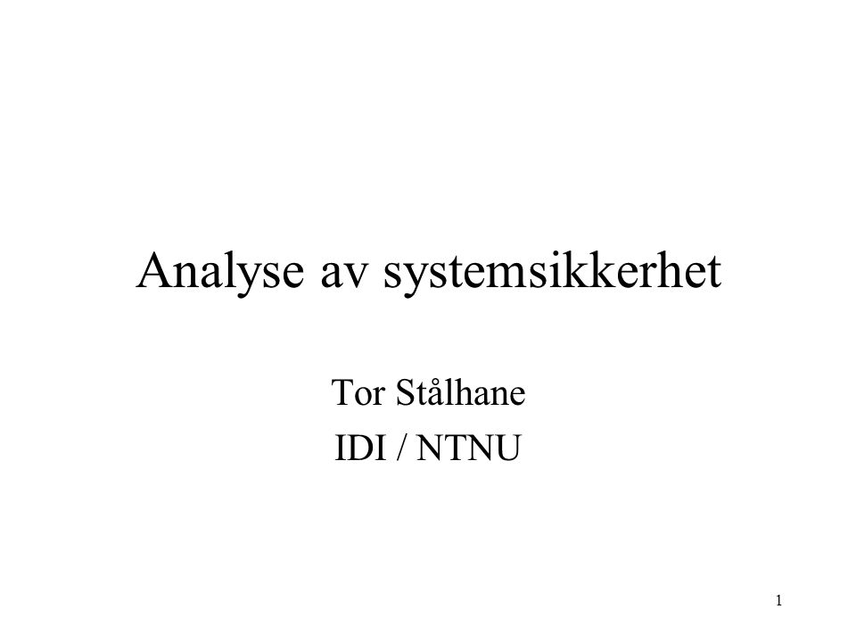 1 Analyse av systemsikkerhet Tor Stålhane IDI / NTNU