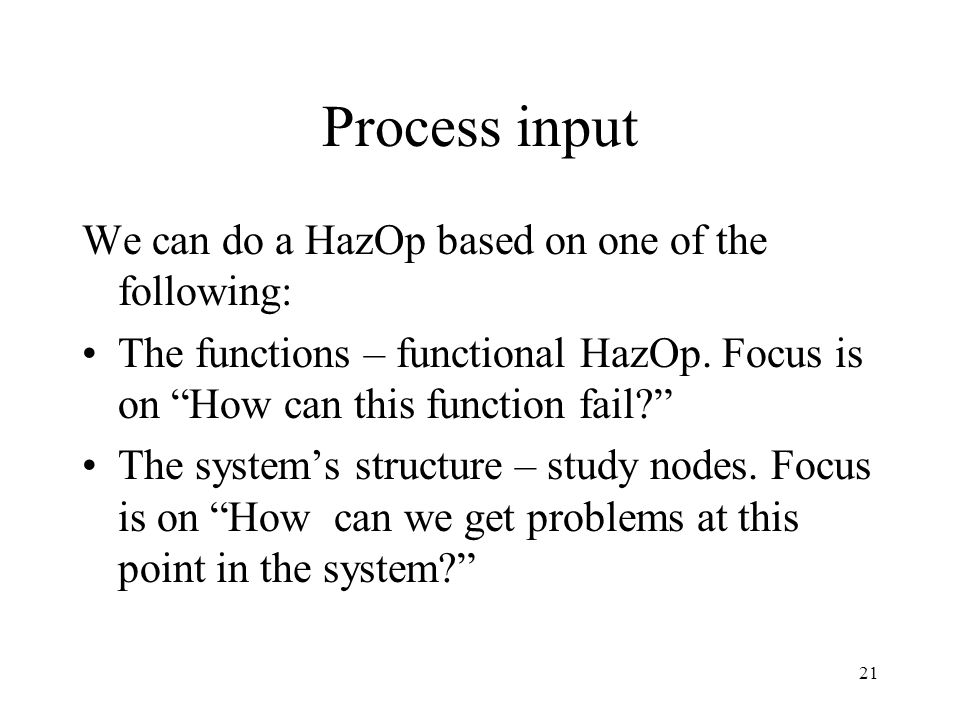 21 Process input We can do a HazOp based on one of the following: The functions – functional HazOp.