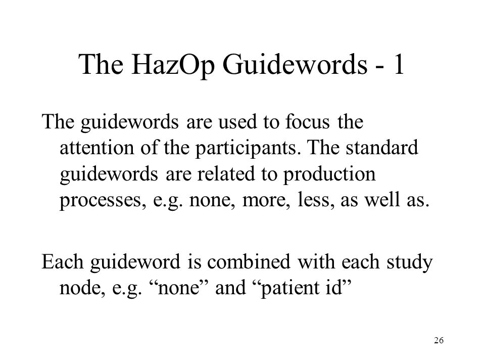 26 The HazOp Guidewords - 1 The guidewords are used to focus the attention of the participants.