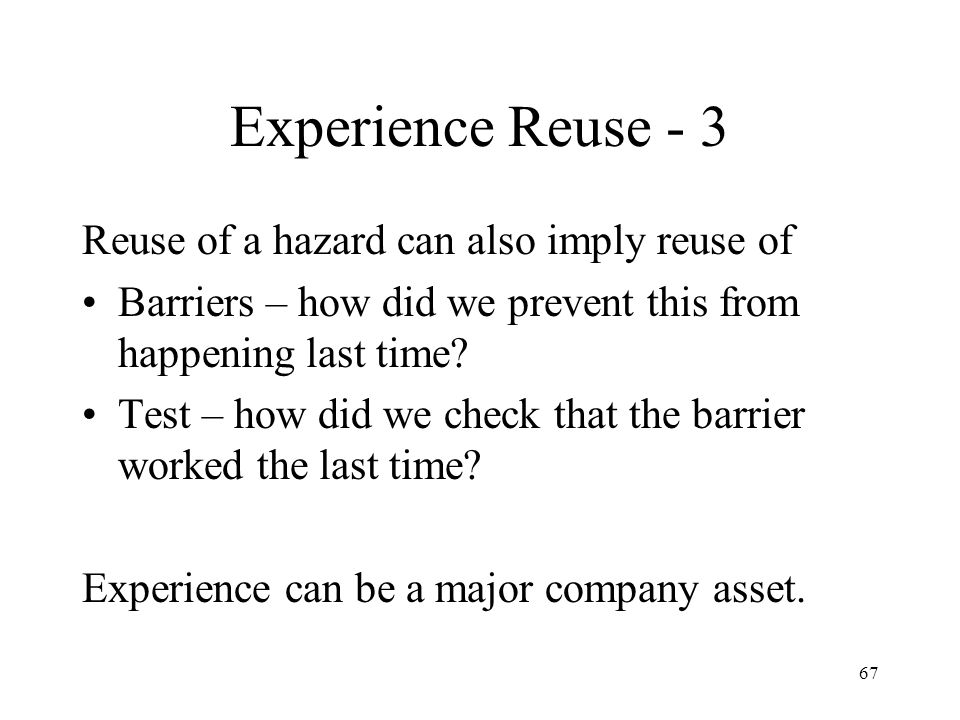 67 Experience Reuse - 3 Reuse of a hazard can also imply reuse of Barriers – how did we prevent this from happening last time.