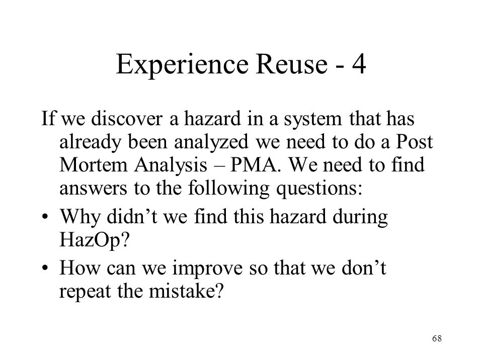 68 Experience Reuse - 4 If we discover a hazard in a system that has already been analyzed we need to do a Post Mortem Analysis – PMA.