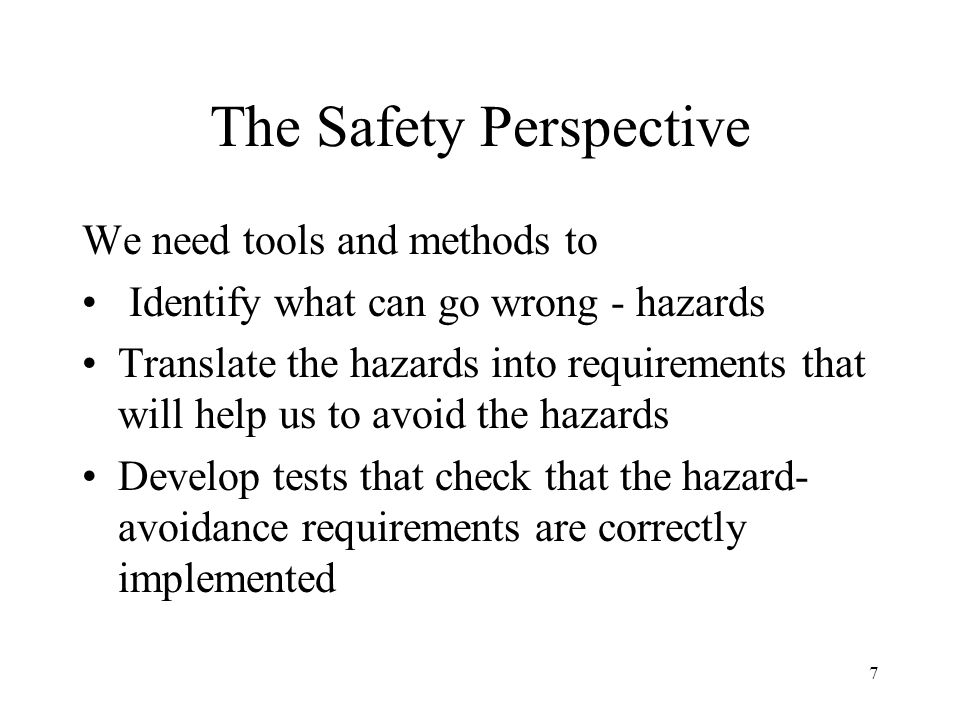 7 The Safety Perspective We need tools and methods to Identify what can go wrong - hazards Translate the hazards into requirements that will help us to avoid the hazards Develop tests that check that the hazard- avoidance requirements are correctly implemented