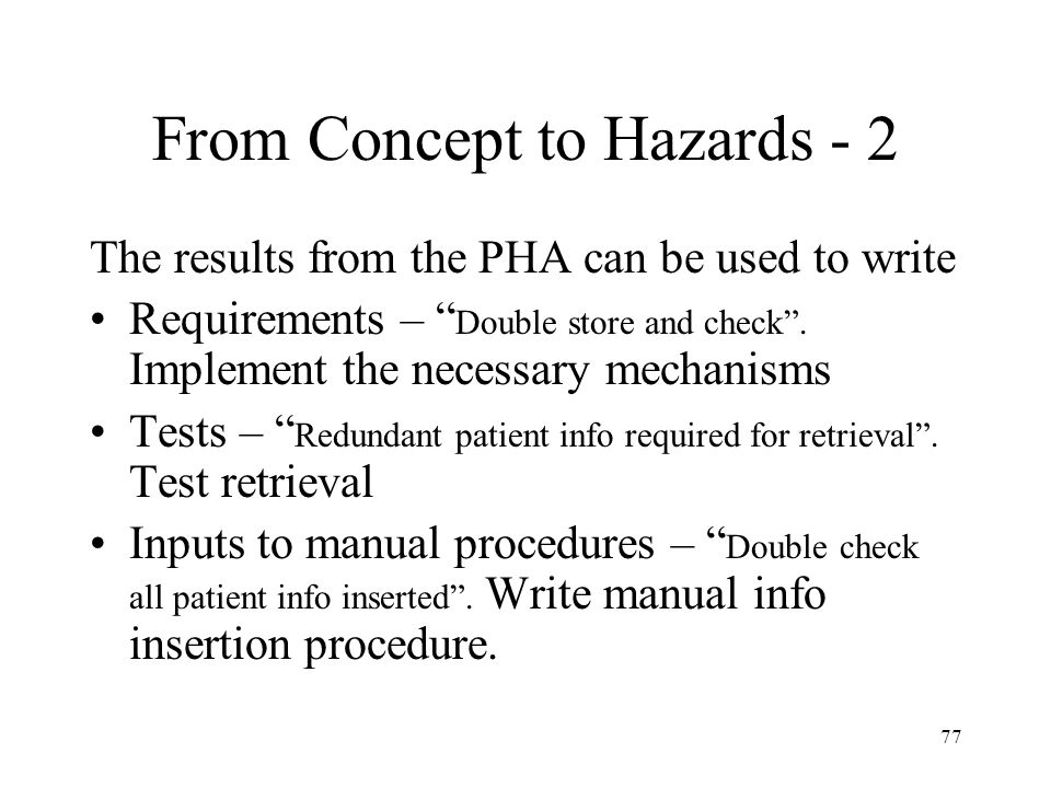 77 From Concept to Hazards - 2 The results from the PHA can be used to write Requirements – Double store and check .