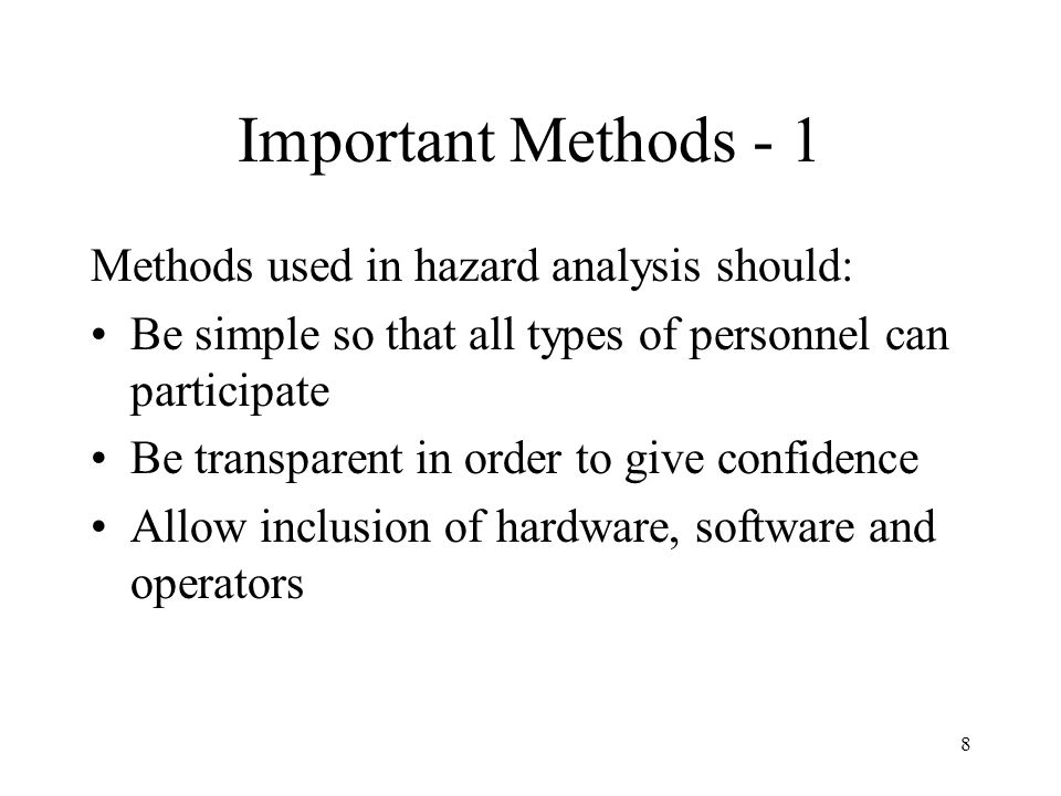 8 Important Methods - 1 Methods used in hazard analysis should: Be simple so that all types of personnel can participate Be transparent in order to give confidence Allow inclusion of hardware, software and operators