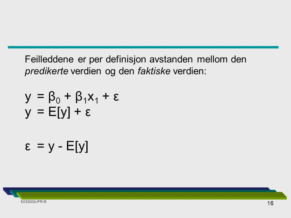 16 Feilleddene er per definisjon avstanden mellom den predikerte verdien og den faktiske verdien: y = β 0 + β 1 x 1 + ε y = E[y] + ε ε = y - E[y] SOS3003/JFRYE