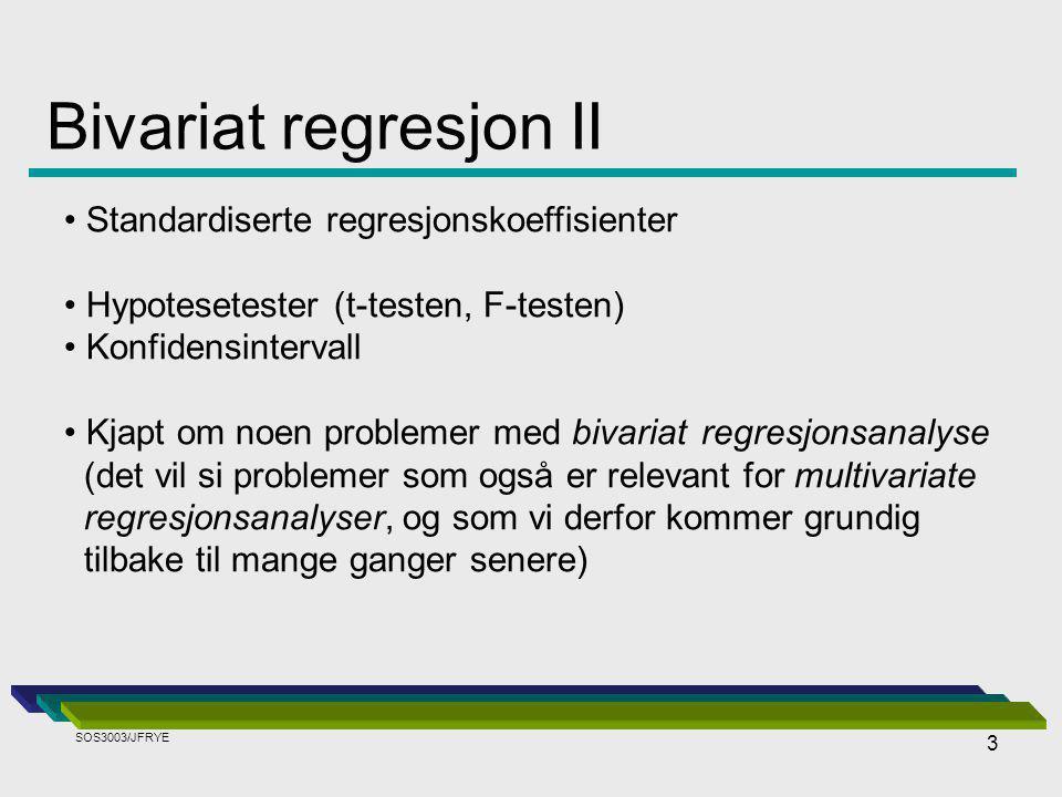 3 Bivariat regresjon II Standardiserte regresjonskoeffisienter Hypotesetester (t-testen, F-testen) Konfidensintervall Kjapt om noen problemer med bivariatregresjonsanalyse (det vil si problemer som også er relevant for multivariate regresjonsanalyser, og som vi derfor kommer grundig tilbake til mange ganger senere) SOS3003/JFRYE