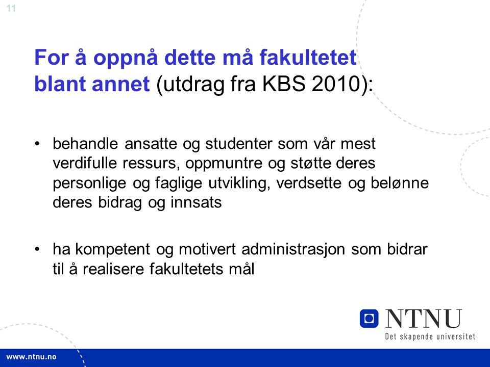 11 For å oppnå dette må fakultetet blant annet (utdrag fra KBS 2010): behandle ansatte og studenter som vår mest verdifulle ressurs, oppmuntre og støt