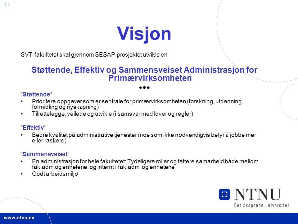 """17 Visjon SVT-fakultetet skal gjennom SESAP-prosjektet utvikle en Støttende, Effektiv og Sammensveiset Administrasjon for Primærvirksomheten ● ● ● """"St"""