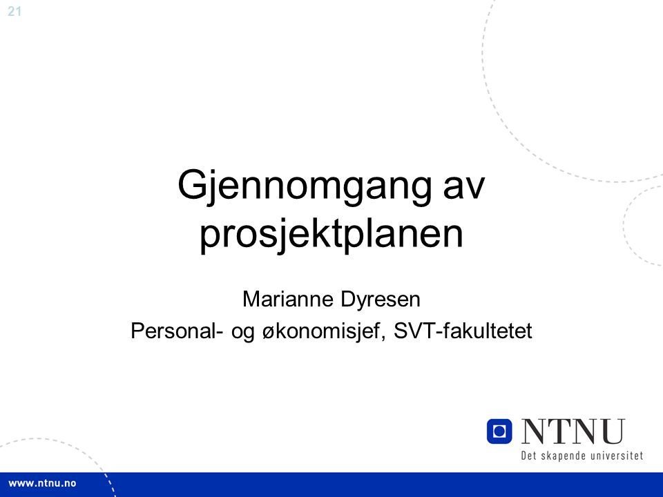 21 Gjennomgang av prosjektplanen Marianne Dyresen Personal- og økonomisjef, SVT-fakultetet