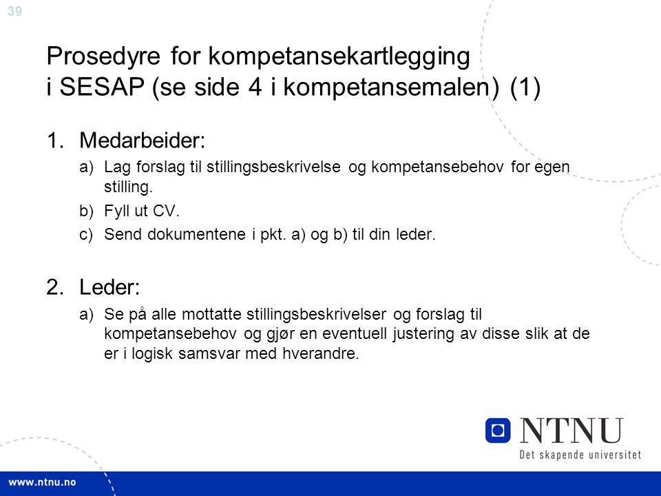 39 Prosedyre for kompetansekartlegging i SESAP (se side 4 i kompetansemalen) (1) 1.Medarbeider: a)Lag forslag til stillingsbeskrivelse og kompetansebe