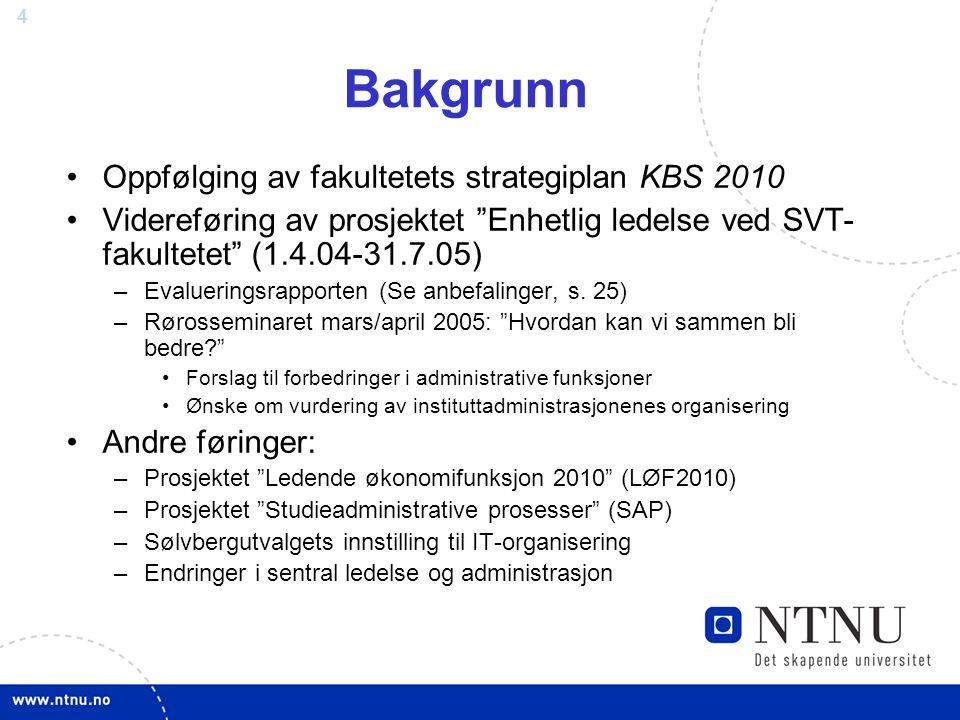 """4 Bakgrunn Oppfølging av fakultetets strategiplan KBS 2010 Videreføring av prosjektet """"Enhetlig ledelse ved SVT- fakultetet"""" (1.4.04-31.7.05) –Evaluer"""