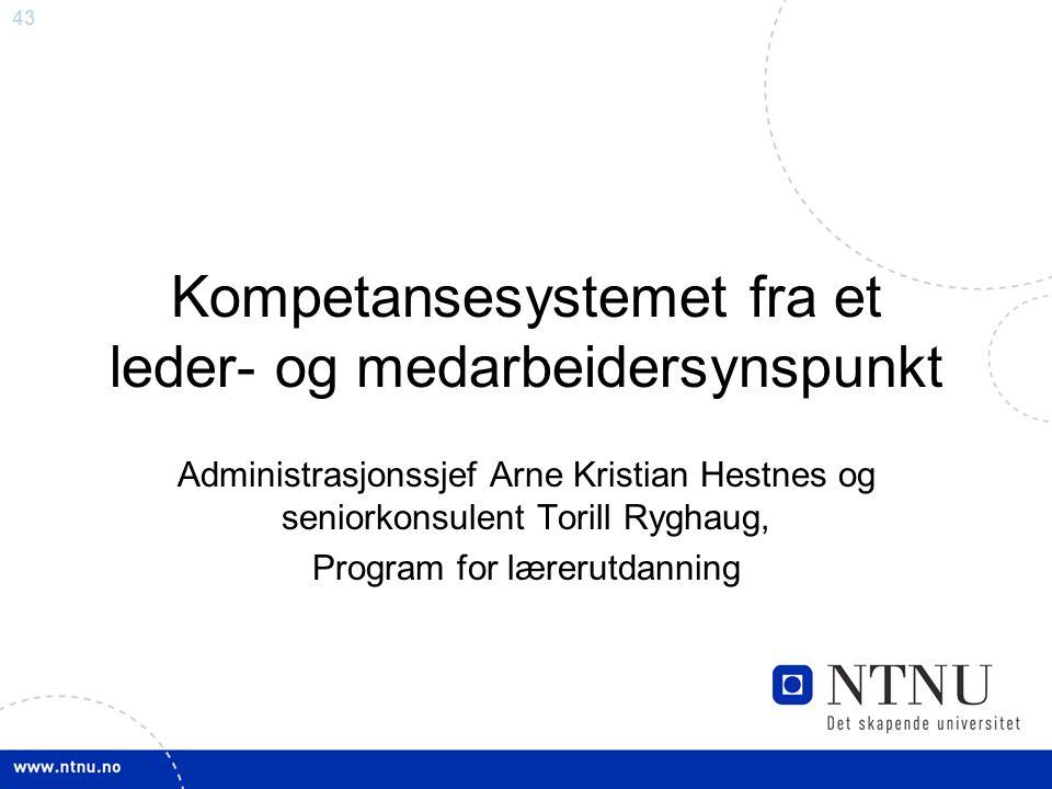 43 Kompetansesystemet fra et leder- og medarbeidersynspunkt Administrasjonssjef Arne Kristian Hestnes og seniorkonsulent Torill Ryghaug, Program for l