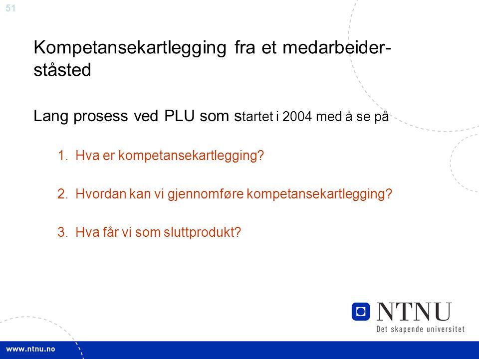 51 Kompetansekartlegging fra et medarbeider- ståsted Lang prosess ved PLU som s tartet i 2004 med å se på 1.Hva er kompetansekartlegging? 2.Hvordan ka
