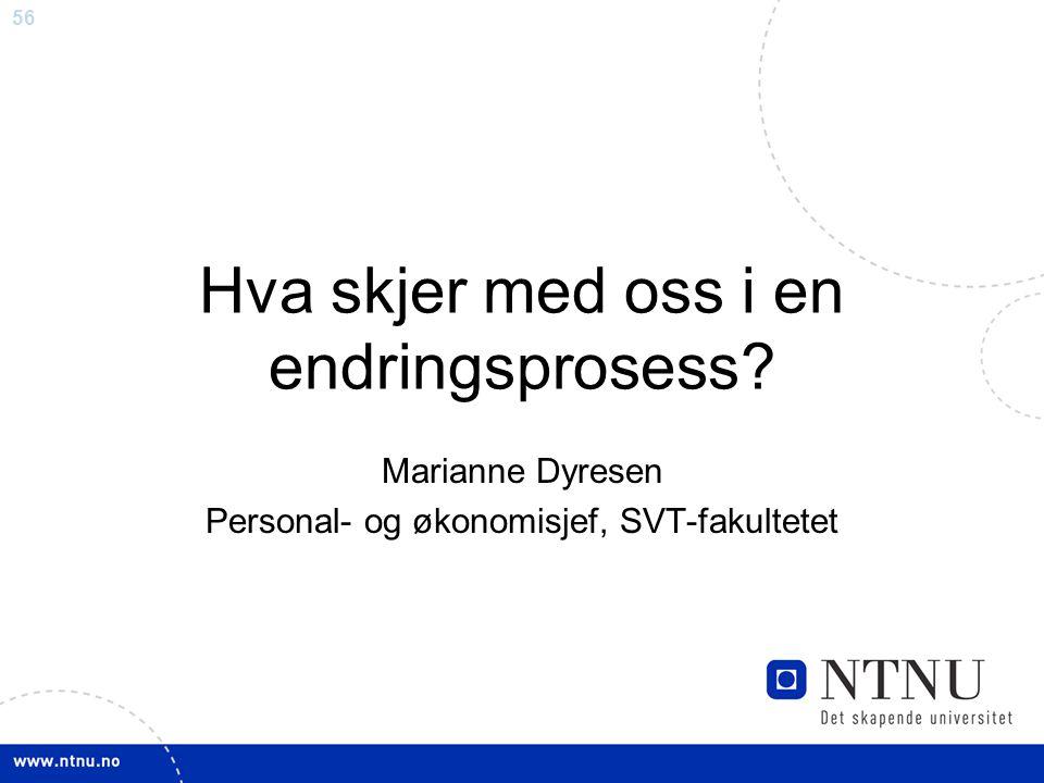 56 Hva skjer med oss i en endringsprosess? Marianne Dyresen Personal- og økonomisjef, SVT-fakultetet