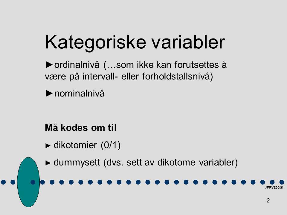 2 JFRYE2005 Kategoriske variabler ►ordinalnivå (…som ikke kan forutsettes å være på intervall- eller forholdstallsnivå) ►nominalnivå Må kodes om til ► dikotomier (0/1) ► dummysett (dvs.